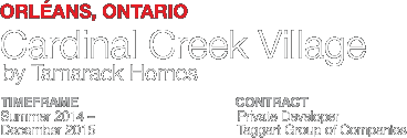 Cardinal Creek Village. Orléans, Ontario. Timeframe: 2014-2015. Contract: Private Developer - Taggart Group of Companies